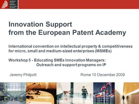 Innovation Support from the European Patent Academy Jeremy PhilpottRome 10 December 2009 International convention on intellectual property & competitiveness.