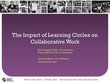 The Impact of Learning Circles on Collaborative Work Ann-Margaret Webb, City of Seattle, Planning & Development Specialist Adrienne Easter, City of Seattle,
