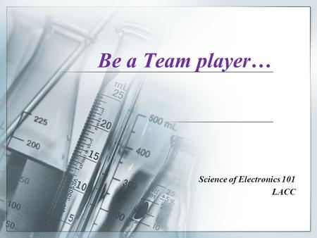 Be a Team player… Science of Electronics 101 LACC.