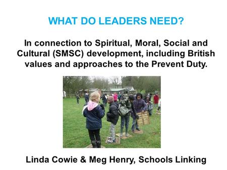 WHAT DO LEADERS NEED? In connection to Spiritual, Moral, Social and Cultural (SMSC) development, including British values and approaches to the Prevent.