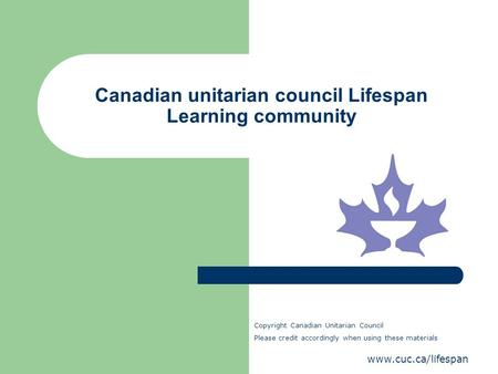 Www.cuc.ca/lifespan Canadian unitarian council Lifespan Learning community Copyright Canadian Unitarian Council Please credit accordingly when using these.