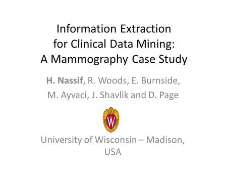 Information Extraction for Clinical Data Mining: A Mammography Case Study H. Nassif, R. Woods, E. Burnside, M. Ayvaci, J. Shavlik and D. Page University.