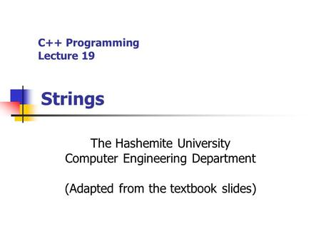 C++ Programming Lecture 19 Strings The Hashemite University Computer Engineering Department (Adapted from the textbook slides)