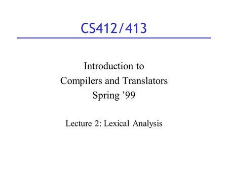 CS412/413 Introduction to Compilers and Translators Spring '99 Lecture 2: Lexical Analysis.
