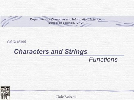 Dale Roberts Department of Computer and Information Science, School of Science, IUPUI CSCI N305 Characters and Strings Functions.