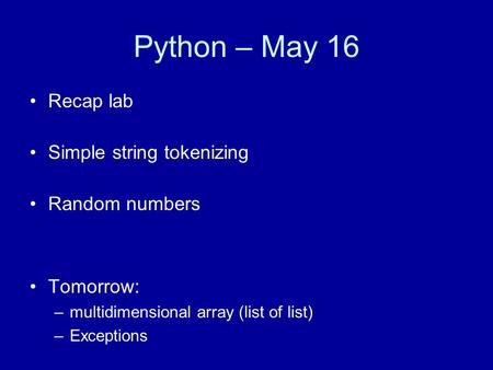 Python – May 16 Recap lab Simple string tokenizing Random numbers Tomorrow: –multidimensional array (list of list) –Exceptions.