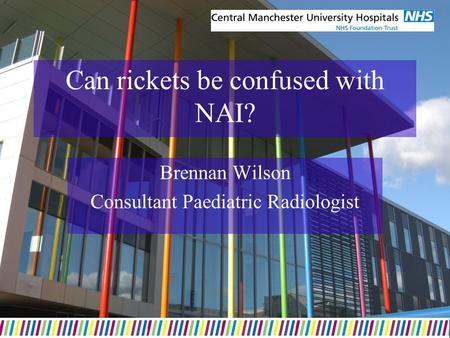 Can rickets be confused with NAI? Brennan Wilson Consultant Paediatric Radiologist.
