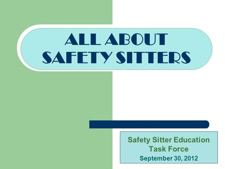 Safety Sitter Education Task Force September 30, 2012 ALL ABOUT SAFETY SITTERS.