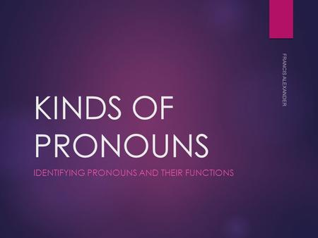 KINDS OF PRONOUNS IDENTIFYING PRONOUNS AND THEIR FUNCTIONS FRANCIS ALEXANDER.