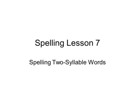 Spelling Lesson 7 Spelling Two-Syllable Words. Monday There is a vowel sound in each syllable of a word. Look at the letters that spell the vowel sounds.