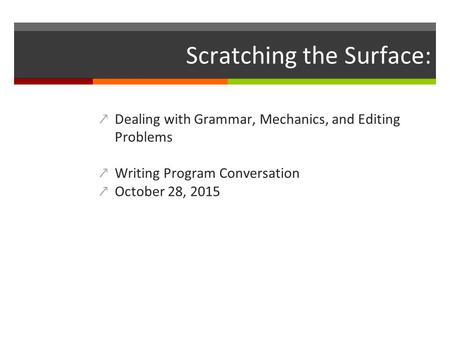 Scratching the Surface: ↗Dealing with Grammar, Mechanics, and Editing Problems ↗Writing Program Conversation ↗October 28, 2015.