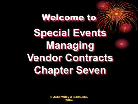 © John Wiley & Sons, Inc. 2004 Welcome to Special Events Managing Vendor Contracts Chapter Seven Special Events Managing Vendor Contracts Chapter Seven.