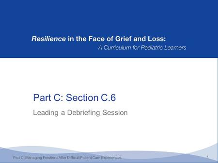 Part C: Section C.6 1 Part C: Managing Emotions After Difficult Patient Care Experiences Leading a Debriefing Session.