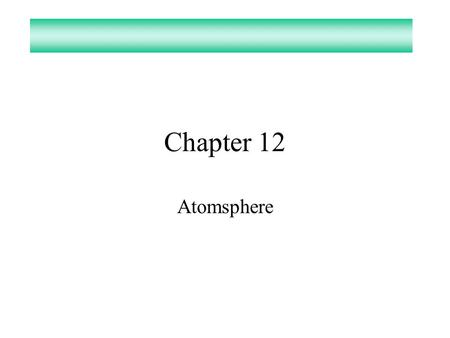 Chapter 12 Atomsphere. Atmosphere What gas make up the atmosphere? –Nitrogen 78.08% –Oxygen20.95% –Argon0.934% –Water0.05% or less –Carbon Dioxide0.034%