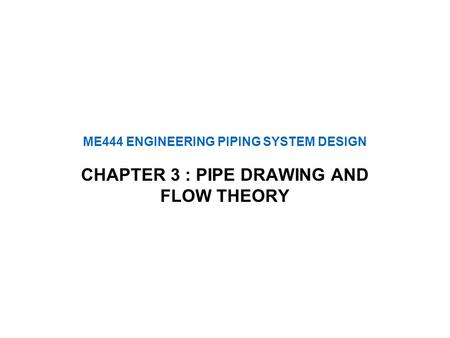 ME444 ENGINEERING PIPING SYSTEM DESIGN CHAPTER 3 : PIPE DRAWING AND FLOW THEORY.