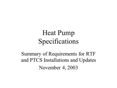 Heat Pump Specifications Summary of Requirements for RTF and PTCS Installations and Updates November 4, 2003.