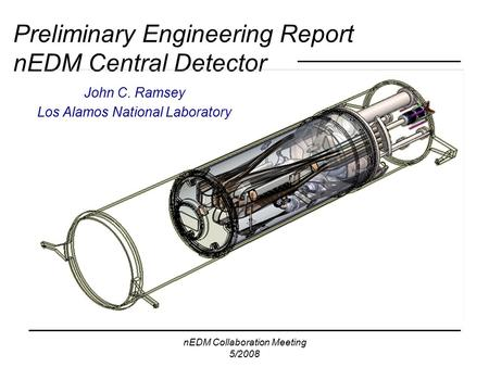 NEDM Collaboration Meeting 5/2008 Preliminary Engineering Report nEDM Central Detector John C. Ramsey Los Alamos National Laboratory.