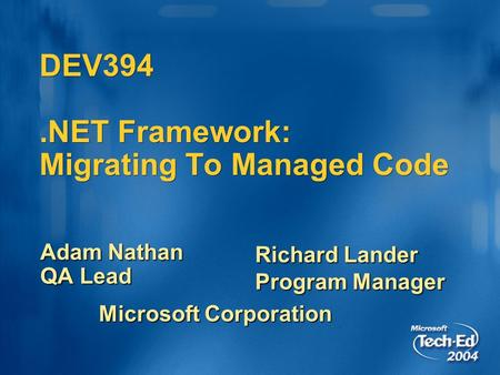 DEV394.NET Framework: Migrating To Managed Code Adam Nathan QA Lead Richard Lander Program Manager Microsoft Corporation.