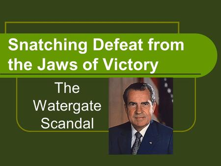 Snatching Defeat from the Jaws of Victory The Watergate Scandal.