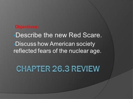 Objectives: Describe the new Red Scare. Discuss how American society reflected fears of the nuclear age.