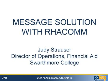 2015 16th Annual PABUG Conference MESSAGE SOLUTION WITH RHACOMM Judy Strauser Director of Operations, Financial Aid Swarthmore College.