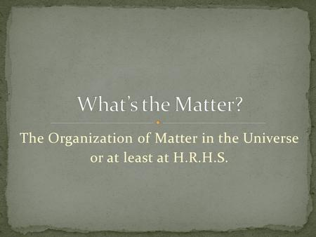 The Organization of Matter in the Universe or at least at H.R.H.S.
