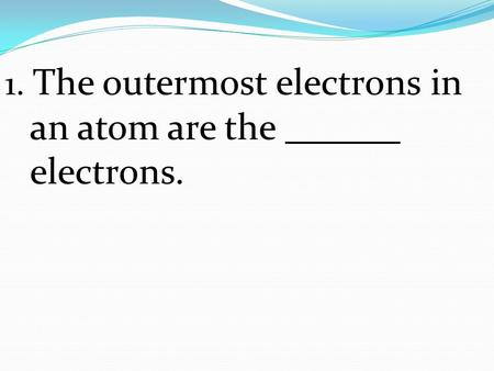 1. The outermost electrons in an atom are the electrons.