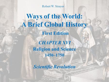 Ways of the World: A Brief Global History First Edition CHAPTER XVI Religion and Science 1450–1750 Scientific Revolution Robert W. Strayer.