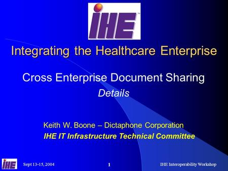 Sept 13-15, 2004IHE Interoperability Workshop 1 Integrating the Healthcare Enterprise Cross Enterprise Document Sharing Details Keith W. Boone – Dictaphone.