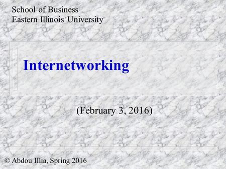 Internetworking School of Business Eastern Illinois University © Abdou Illia, Spring 2016 (February 3, 2016)