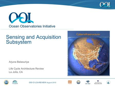 OOI CI LCA REVIEW August 2010 Ocean Observatories Initiative Sensing and Acquisition Subsystem Arjuna Balasuriya Life Cycle Architecture Review La Jolla,