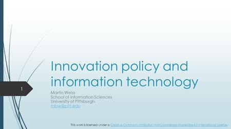 Innovation policy and information technology Martin Weiss School of Information Sciences University of Pittsburgh 1 This work is licensed.