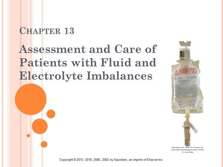 Copyright © 2013, 2010, 2006, 2002 by Saunders, an imprint of Elsevier Inc. C HAPTER 13 Assessment and Care of Patients with Fluid and Electrolyte Imbalances.