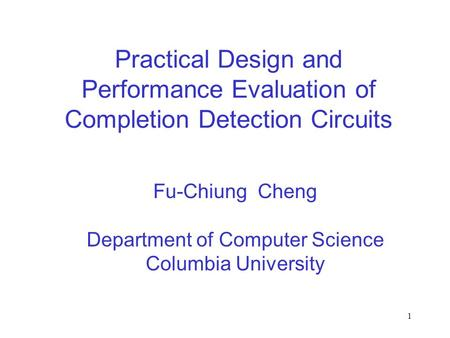 1 Practical Design and Performance Evaluation of Completion Detection Circuits Fu-Chiung Cheng Department of Computer Science Columbia University.