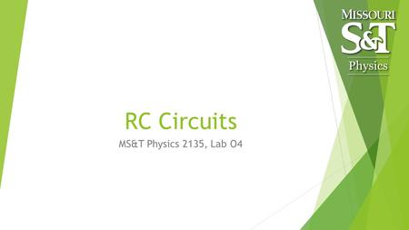 RC Circuits MS&T Physics 2135, Lab O4. Objectives  Measure the time constant of a series RC circuit.  Determine C Note: You will be using a 1F, 5V electrolytic.