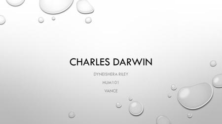 CHARLES DARWIN DYNEISHERA RILEY HUM101 VANCE. BACKGROUND INFO WHO? – CHARLES ROBERT DARWIN. WHEN? – FEBRUARY 12TH 1809 – APRIL 19 1882 WHY? – THE THEORY.