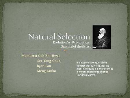 Members: Goh Zhi Hwee See Yong Chun Ryan Lau Meng Fanbo Survival of the fittest Evolution Vs. R-Evolution It is not the strongest of the species that survives,