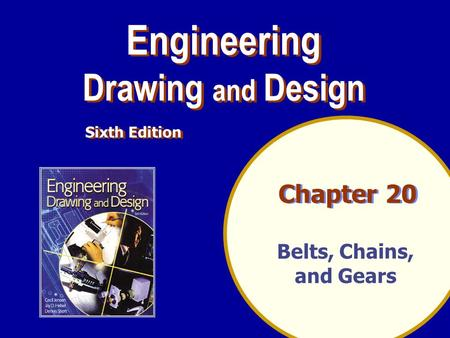 Chapter 20 Engineering Drawing and Design Engineering Drawing and Design Sixth Edition Belts, Chains, and Gears.
