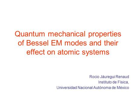 Quantum mechanical properties of Bessel EM modes and their effect on atomic systems Rocio Jáuregui Renaud Instituto de Física, Universidad Nacional Autónoma.