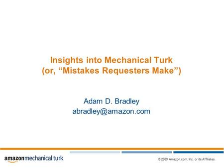 "© 2009 Amazon.com, Inc. or its Affiliates. Insights into Mechanical Turk (or, ""Mistakes Requesters Make"") Adam D. Bradley"