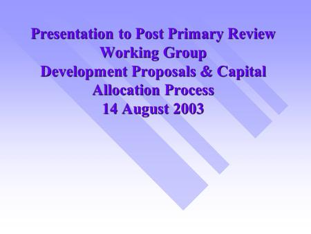 Presentation to Post Primary Review Working Group Development Proposals & Capital Allocation Process 14 August 2003.
