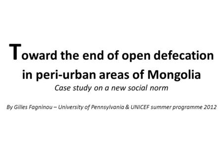 T oward the end of open defecation in peri-urban areas of Mongolia Case study on a new social norm By Gilles Fagninou – University of Pennsylvania & UNICEF.