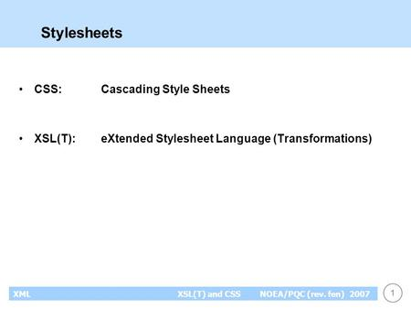 1 XMLXSL(T) and CSS NOEA/PQC (rev. fen) 2007 Stylesheets CSS:Cascading Style Sheets XSL(T):eXtended Stylesheet Language (Transformations)