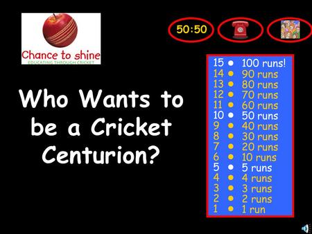 Who Wants to be a Cricket Centurion? 15 14 13 12 11 10 9 8 7 6 5 4 3 2 1 100 runs! 90 runs 80 runs 70 runs 60 runs 50 runs 40 runs 30 runs 20 runs 10 runs.