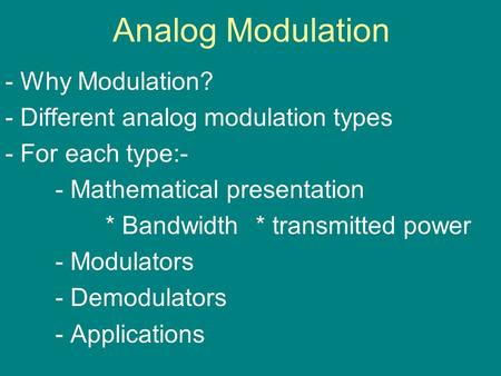 Analog Modulation - Why Modulation? - Different analog modulation types - For each type:- - Mathematical presentation * Bandwidth * transmitted power -