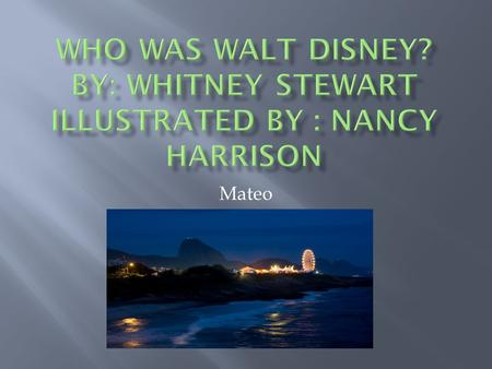 Mateo  Born December 5, 1901 in Chicago, Illinois  Moved a lot  Loved to draw  Opens Disneyland July 17, 1955  Buys lands for EPCOT 1965  Dies.