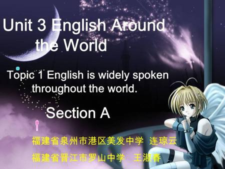 Unit 3 English Around the World Section A Topic 1 English is widely spoken throughout the world. 福建省泉州市港区美发中学 连琼云 福建省晋江市罗山中学 王淑春.