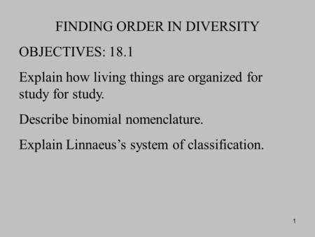 1 FINDING ORDER IN DIVERSITY OBJECTIVES: 18.1 Explain how living things are organized for study for study. Describe binomial nomenclature. Explain Linnaeus's.