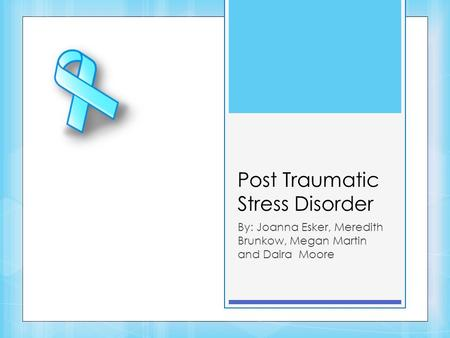 Post Traumatic Stress Disorder By: Joanna Esker, Meredith Brunkow, Megan Martin and Daira Moore.
