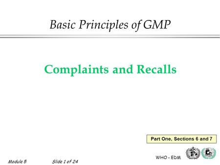 Module 5Slide 1 of 24 WHO - EDM Part One, Sections 6 and 7 Basic Principles of GMP Complaints and Recalls.